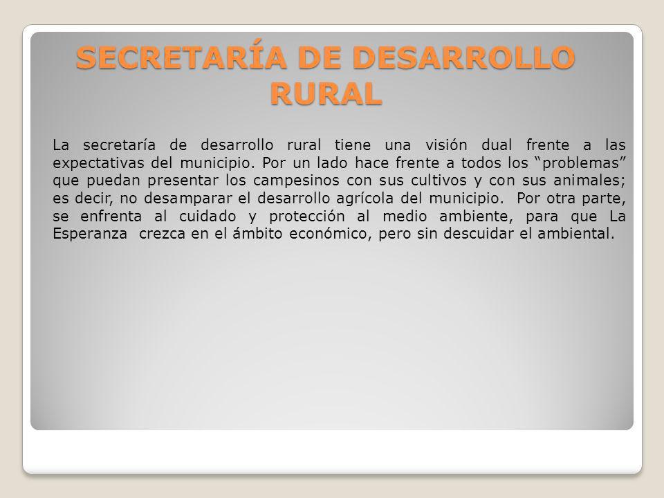 SECRETARÍA DE DESARROLLO RURAL La secretaría de desarrollo rural tiene una visión dual frente a las expectativas del municipio. Por un lado hace frent