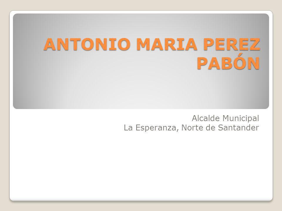 ANTONIO MARIA PEREZ PABÓN ANTONIO MARIA PEREZ PABÓN Alcalde Municipal La Esperanza, Norte de Santander