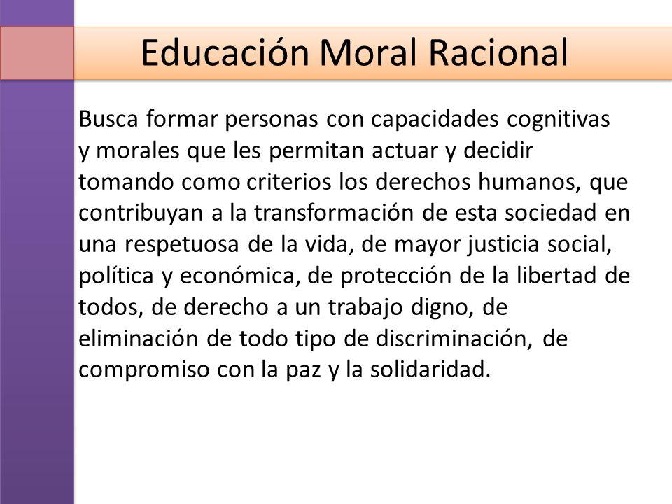Educación Moral Racional Busca formar personas con capacidades cognitivas y morales que les permitan actuar y decidir tomando como criterios los derec