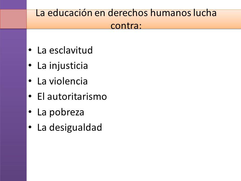 La educación en derechos humanos lucha contra: La esclavitud La injusticia La violencia El autoritarismo La pobreza La desigualdad