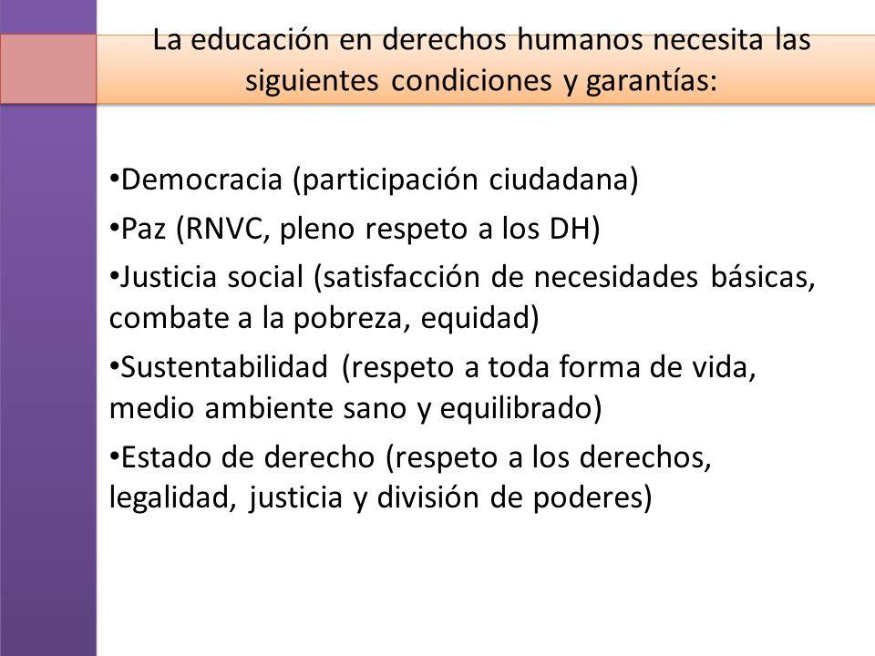 La educación en derechos humanos necesita las siguientes condiciones y garantías: Democracia (participación ciudadana) Paz (RNVC, pleno respeto a los