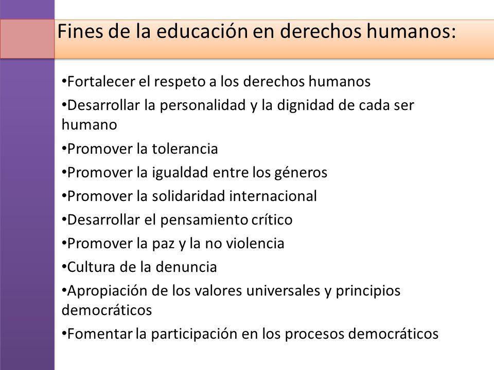 Fines de la educación en derechos humanos: Fortalecer el respeto a los derechos humanos Desarrollar la personalidad y la dignidad de cada ser humano P