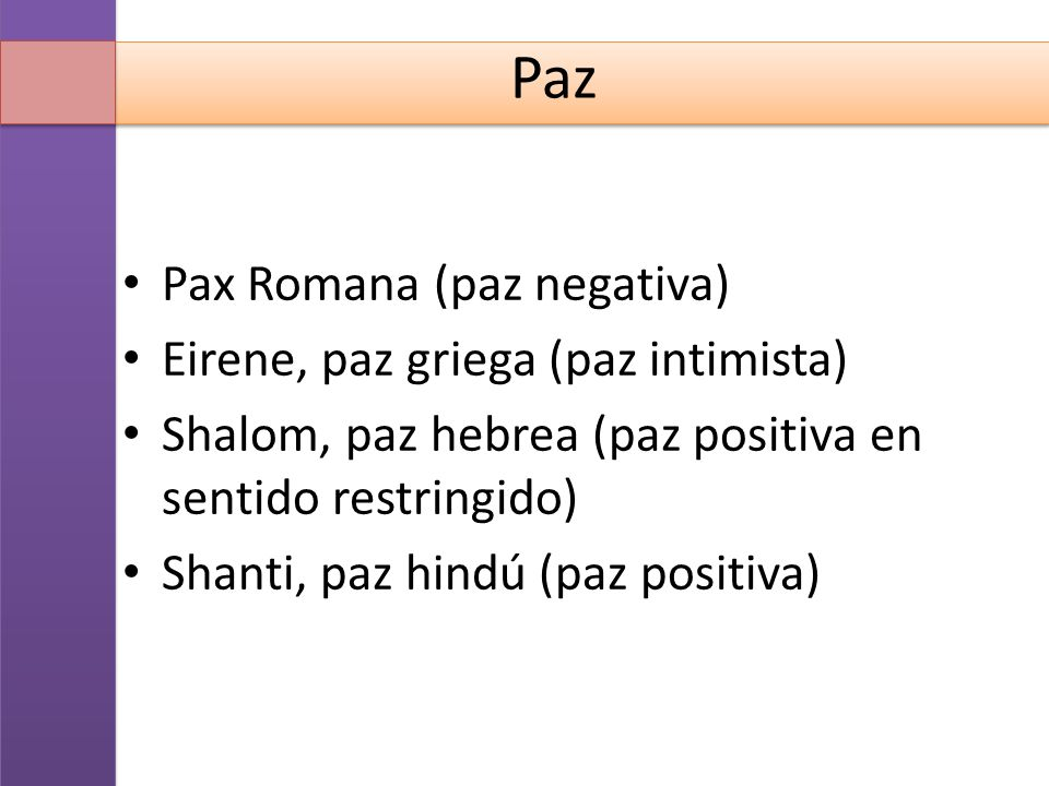 Paz Pax Romana (paz negativa) Eirene, paz griega (paz intimista) Shalom, paz hebrea (paz positiva en sentido restringido) Shanti, paz hindú (paz posit