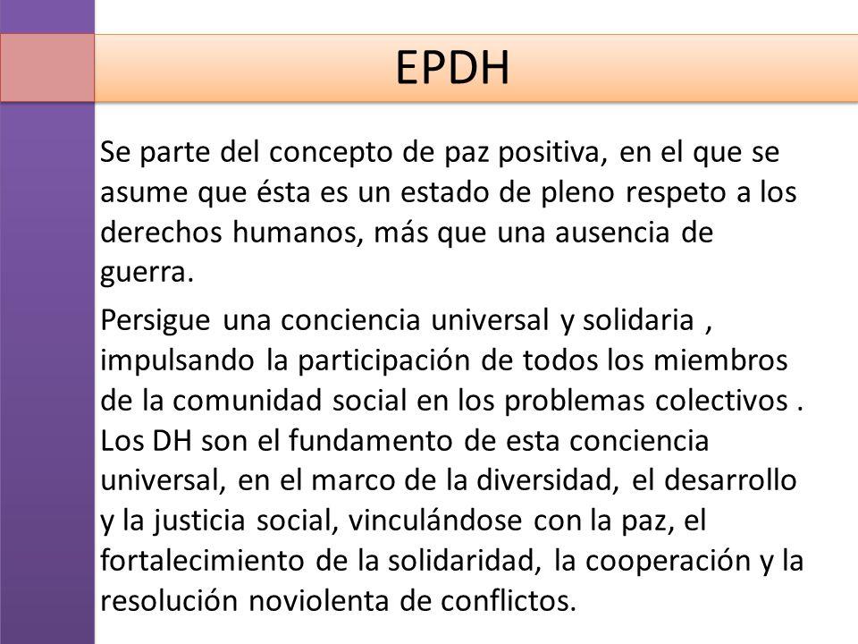 EPDH Se parte del concepto de paz positiva, en el que se asume que ésta es un estado de pleno respeto a los derechos humanos, más que una ausencia de