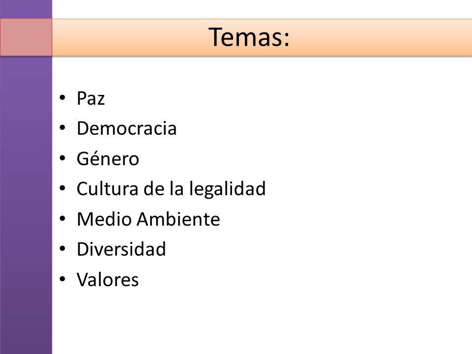 Temas: Paz Democracia Género Cultura de la legalidad Medio Ambiente Diversidad Valores
