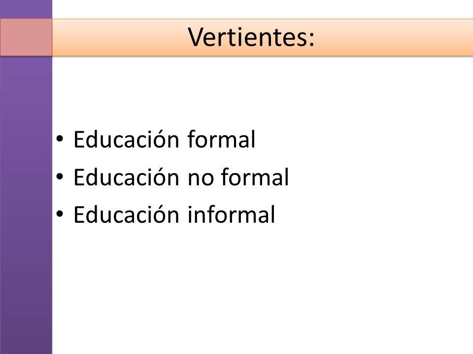 Vertientes: Educación formal Educación no formal Educación informal