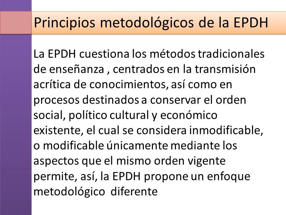 Principios metodológicos de la EPDH La EPDH cuestiona los métodos tradicionales de enseñanza, centrados en la transmisión acrítica de conocimientos, a