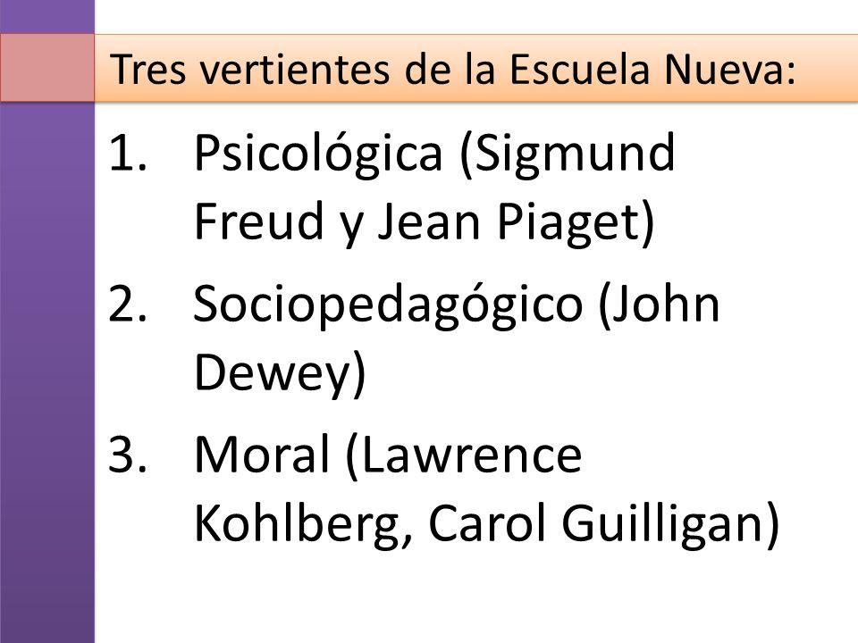 Tres vertientes de la Escuela Nueva: 1.Psicológica (Sigmund Freud y Jean Piaget) 2.Sociopedagógico (John Dewey) 3.Moral (Lawrence Kohlberg, Carol Guil