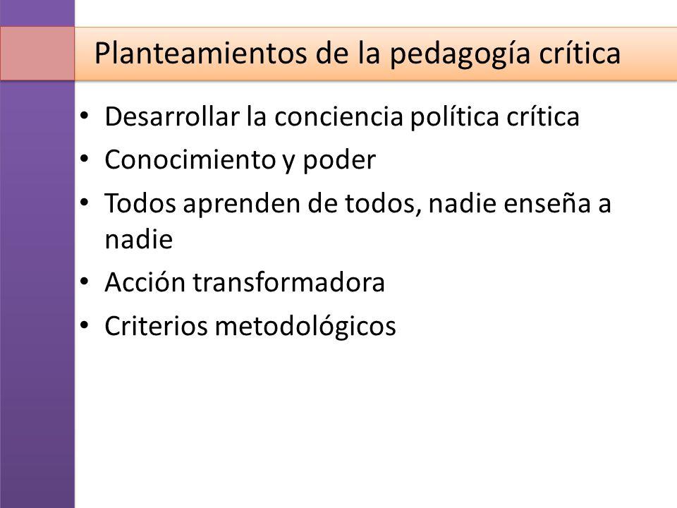 Planteamientos de la pedagogía crítica Desarrollar la conciencia política crítica Conocimiento y poder Todos aprenden de todos, nadie enseña a nadie A