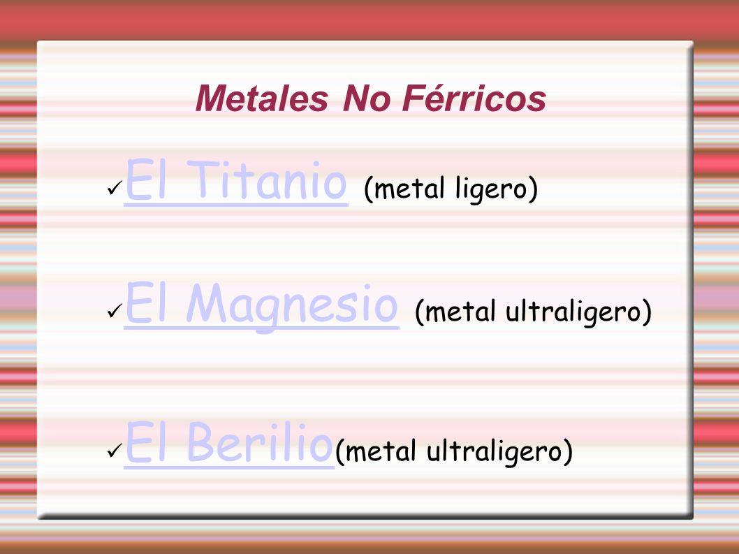 Metales No Férricos El Titanio (metal ligero) El Titanio El Magnesio (metal ultraligero) El Magnesio El Berilio (metal ultraligero) El Berilio