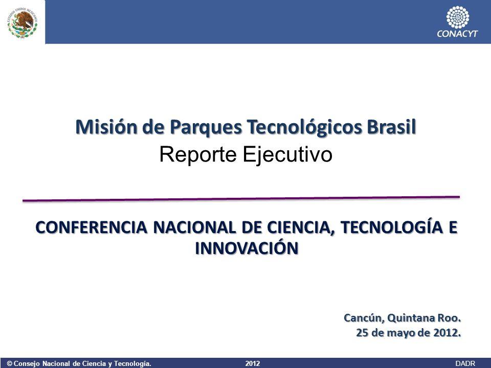 © Consejo Nacional de Ciencia y Tecnología. 2012 DADR Reporte Ejecutivo Misión de Parques Tecnológicos Brasil Cancún, Quintana Roo. 25 de mayo de 2012