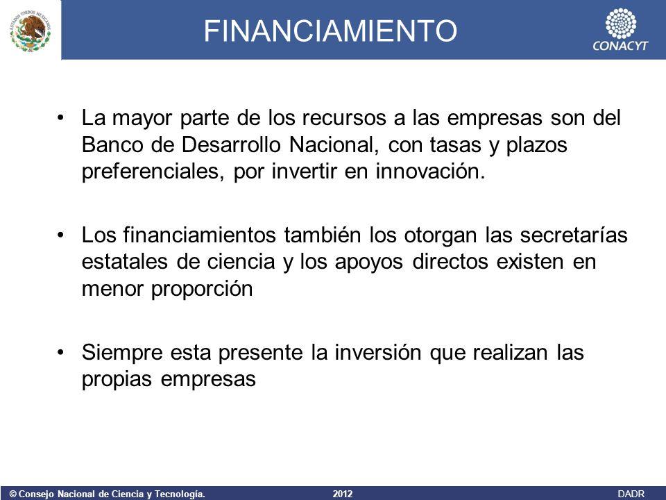 © Consejo Nacional de Ciencia y Tecnología. 2012 DADR FINANCIAMIENTO La mayor parte de los recursos a las empresas son del Banco de Desarrollo Naciona