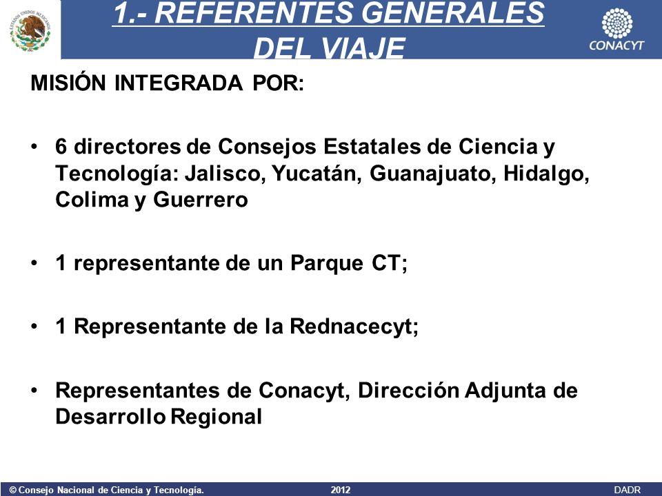 © Consejo Nacional de Ciencia y Tecnología. 2012 DADR 1.- REFERENTES GENERALES DEL VIAJE MISIÓN INTEGRADA POR: 6 directores de Consejos Estatales de C