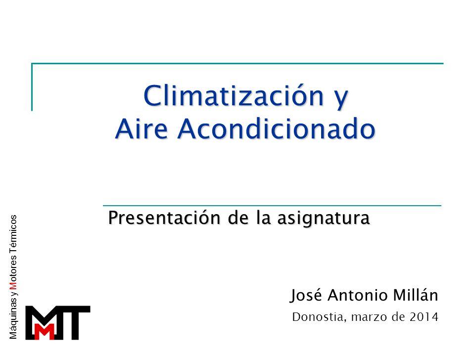 Climatización y Aire Acondicionado Presentación de la asignatura José Antonio Millán Donostia, marzo de 2014 Máquinas y M otores Térmicos