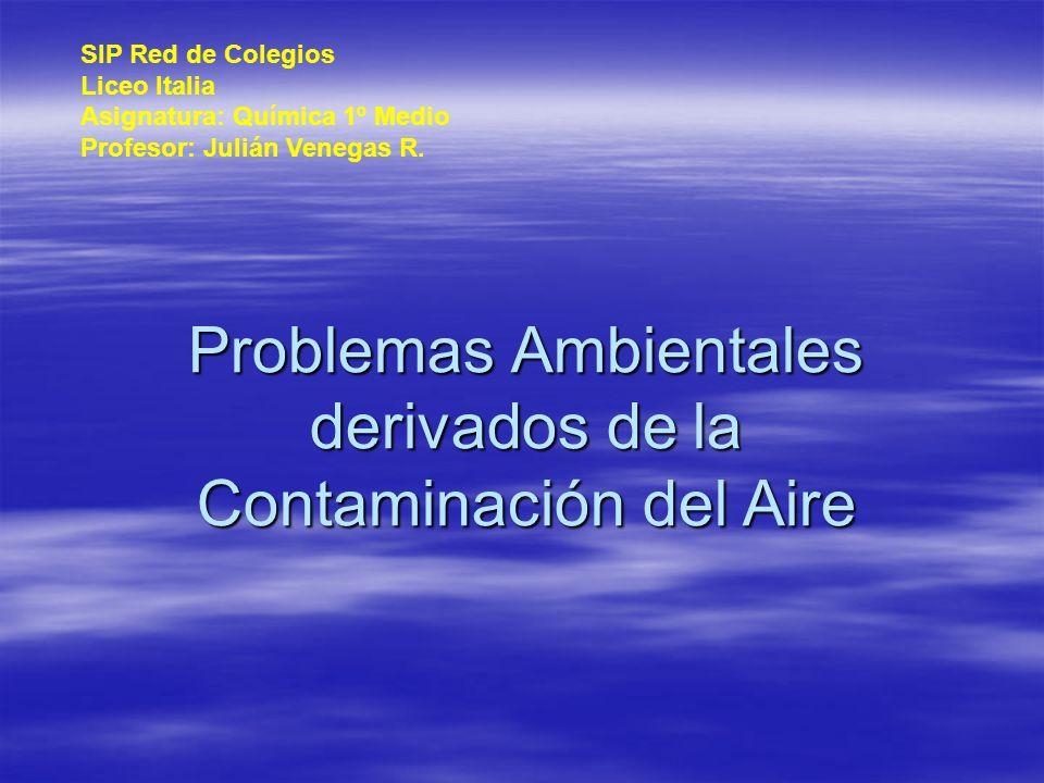 Problemas Ambientales derivados de la Contaminación del Aire SIP Red de Colegios Liceo Italia Asignatura: Química 1º Medio Profesor: Julián Venegas R.