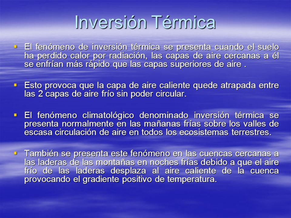 Inversión Térmica El fenómeno de inversión térmica se presenta cuando el suelo ha perdido calor por radiación, las capas de aire cercanas a él se enfr
