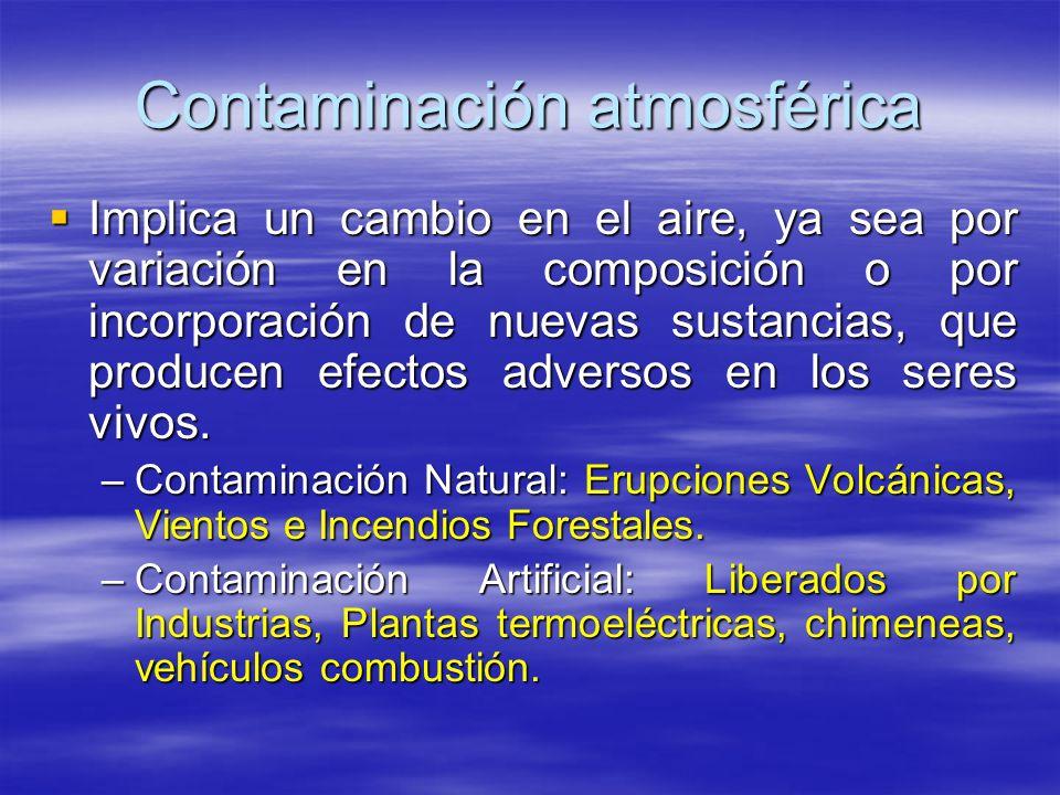 Contaminación atmosférica Implica un cambio en el aire, ya sea por variación en la composición o por incorporación de nuevas sustancias, que producen