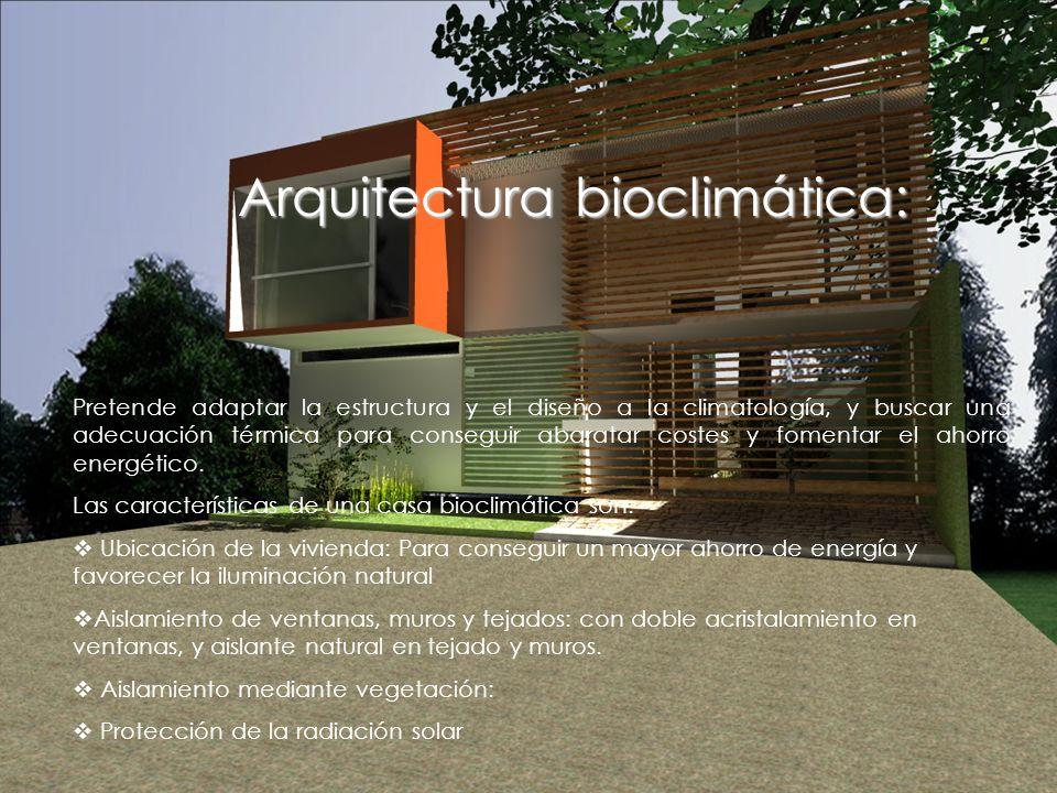 Arquitectura bioclimática: Pretende adaptar la estructura y el diseño a la climatología, y buscar una adecuación térmica para conseguir abaratar costes y fomentar el ahorro energético.