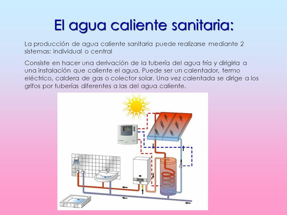 El agua caliente sanitaria: La producción de agua caliente sanitaria puede realizarse mediante 2 sistemas: individual o central Consiste en hacer una derivación de la tubería del agua fría y dirigirla a una instalación que caliente el agua.