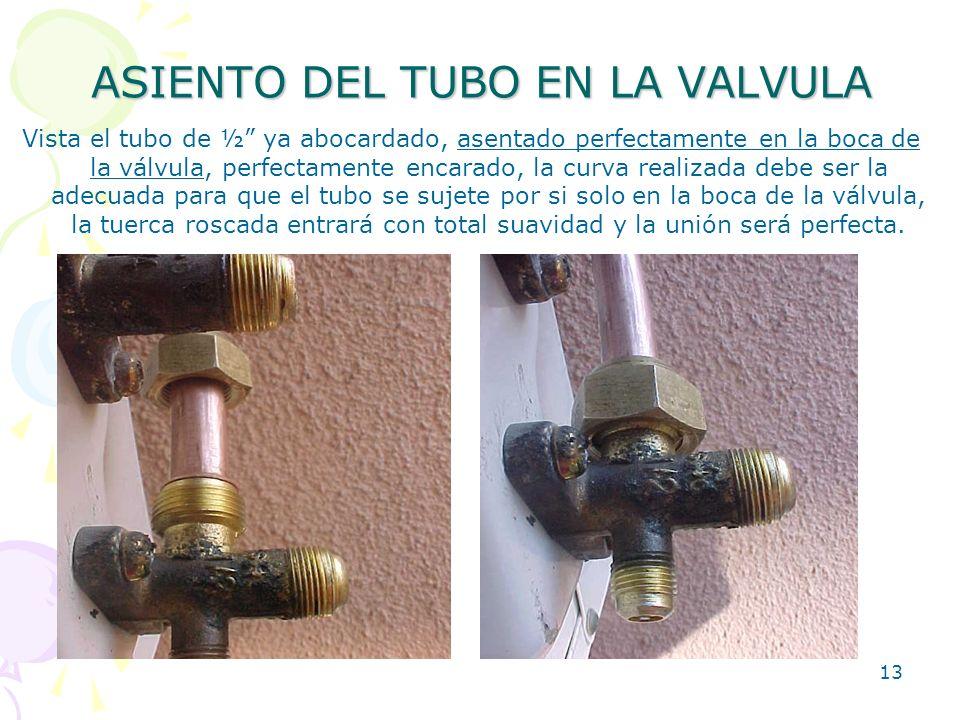 13 ASIENTO DEL TUBO EN LA VALVULA Vista el tubo de ½ ya abocardado, asentado perfectamente en la boca de la válvula, perfectamente encarado, la curva