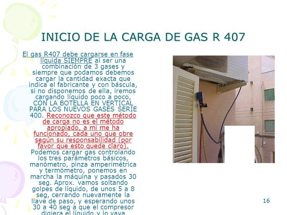 16 INICIO DE LA CARGA DE GAS R 407 El gas R407 debe cargarse en fase líquida SIEMPRE al ser una combinación de 3 gases y siempre que podamos debemos c