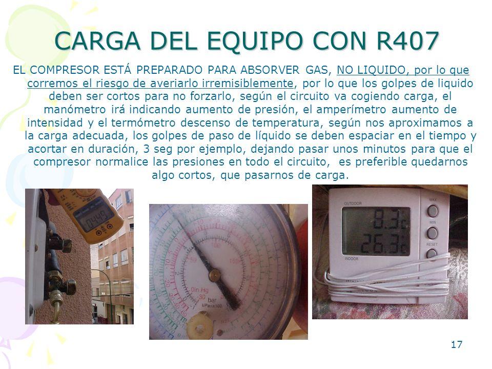 17 CARGA DEL EQUIPO CON R407 EL COMPRESOR ESTÁ PREPARADO PARA ABSORVER GAS, NO LIQUIDO, por lo que corremos el riesgo de averiarlo irremisiblemente, p