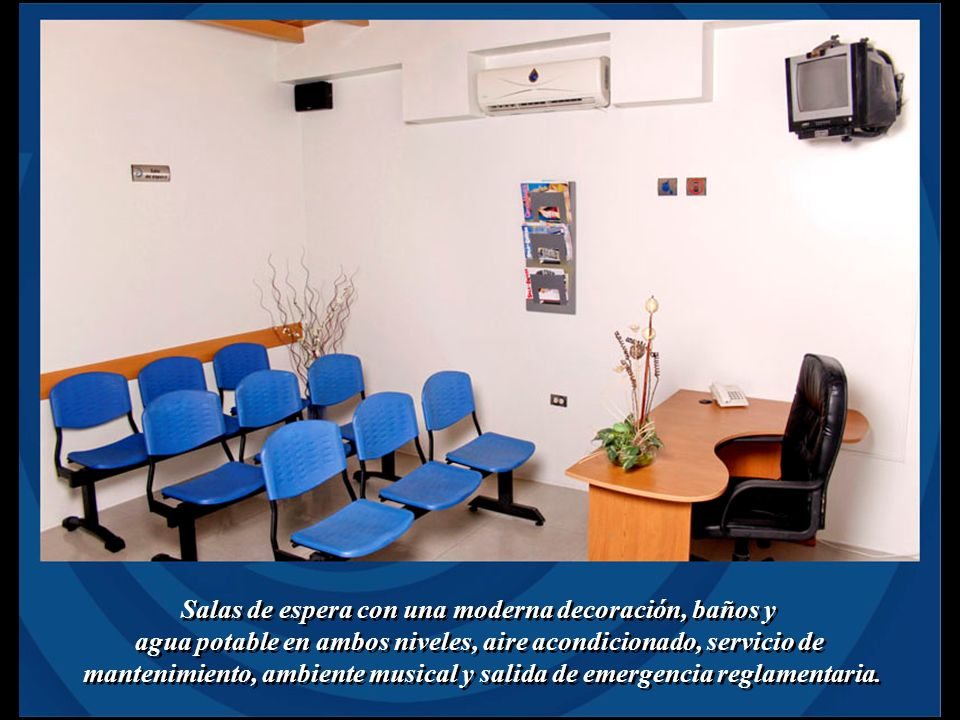 Salas de espera con una moderna decoración, baños y agua potable en ambos niveles, aire acondicionado, servicio de mantenimiento, ambiente musical y salida de emergencia reglamentaria.