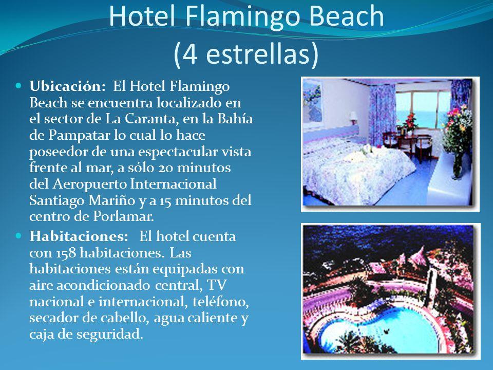 Hotel Flamingo Beach (4 estrellas) Ubicación: El Hotel Flamingo Beach se encuentra localizado en el sector de La Caranta, en la Bahía de Pampatar lo cual lo hace poseedor de una espectacular vista frente al mar, a sólo 20 minutos del Aeropuerto Internacional Santiago Mariño y a 15 minutos del centro de Porlamar.