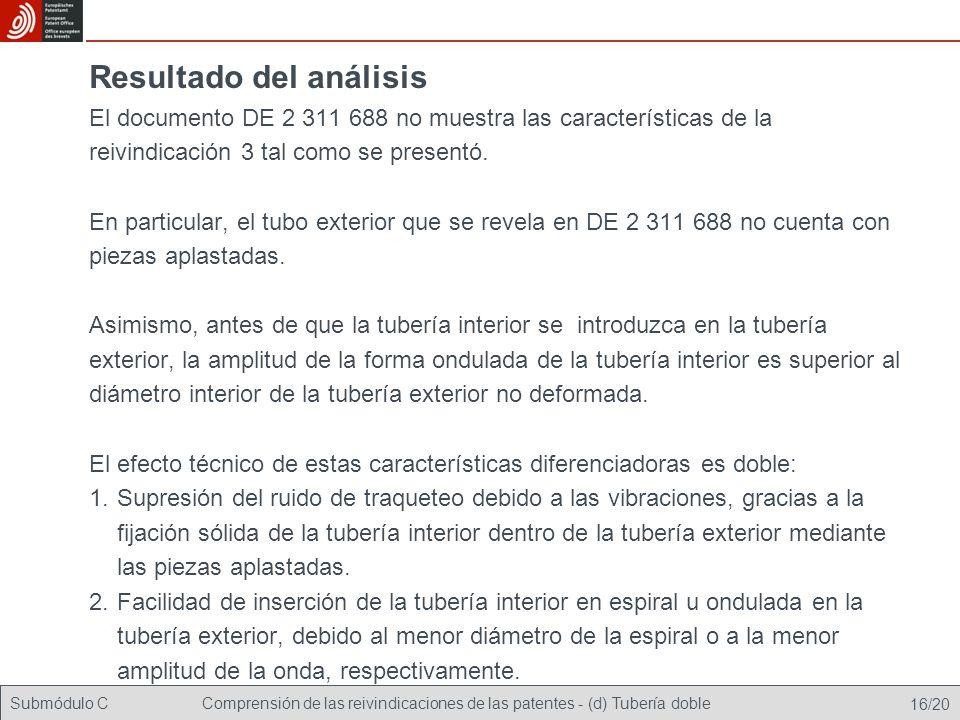 Submódulo CComprensión de las reivindicaciones de las patentes - (d) Tubería doble 16/20 Resultado del análisis El documento DE 2 311 688 no muestra las características de la reivindicación 3 tal como se presentó.