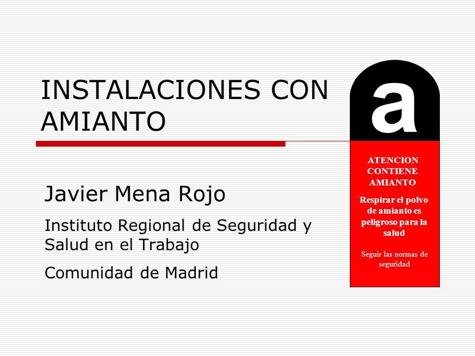INSTALACIONES CON AMIANTO Javier Mena Rojo Instituto Regional de Seguridad y Salud en el Trabajo Comunidad de Madrid a ATENCION CONTIENE AMIANTO Respi