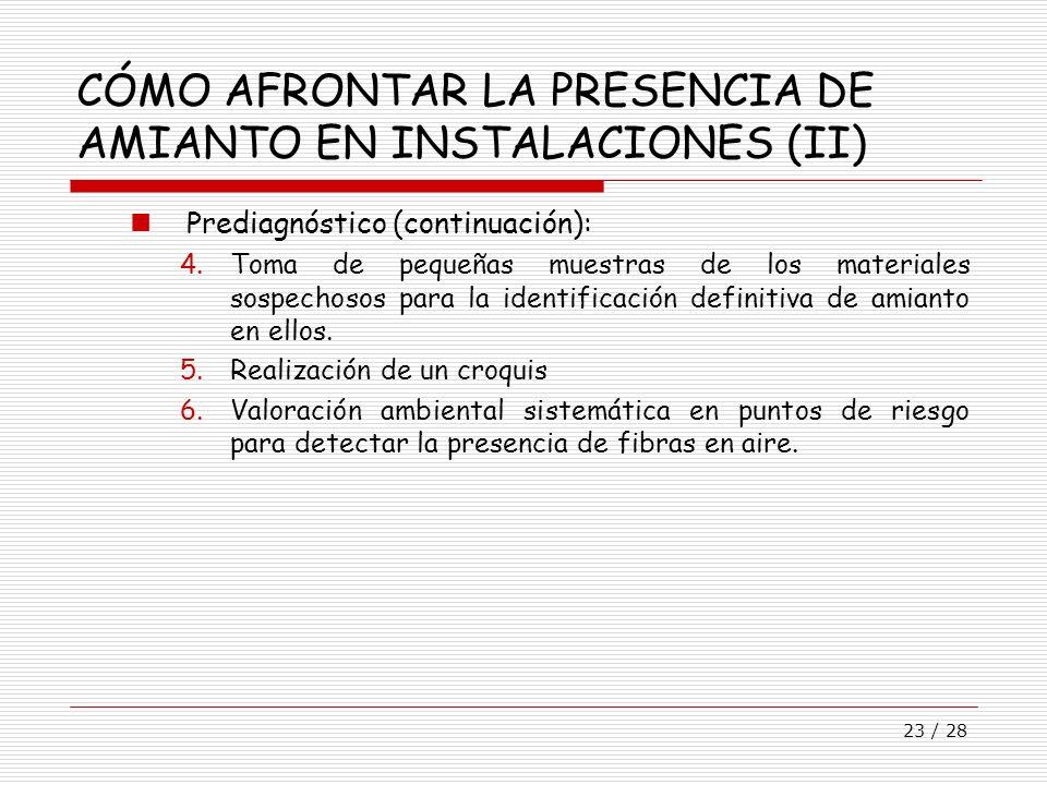 23 / 28 CÓMO AFRONTAR LA PRESENCIA DE AMIANTO EN INSTALACIONES (II) Prediagnóstico (continuación): 4.Toma de pequeñas muestras de los materiales sospe