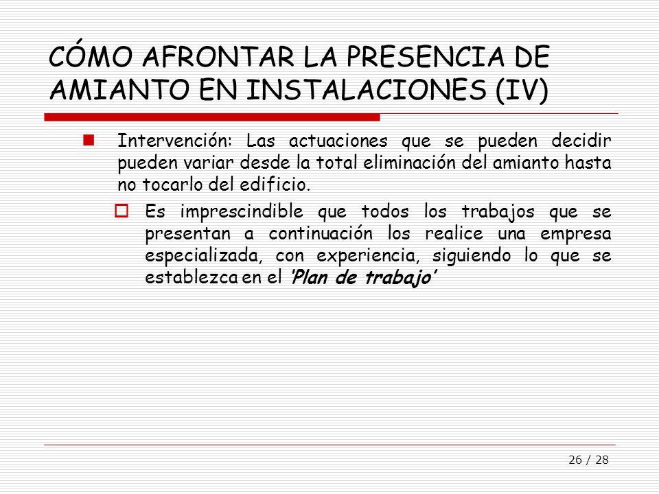 26 / 28 CÓMO AFRONTAR LA PRESENCIA DE AMIANTO EN INSTALACIONES (IV) Intervención: Las actuaciones que se pueden decidir pueden variar desde la total e