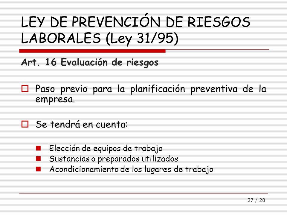 27 / 28 LEY DE PREVENCIÓN DE RIESGOS LABORALES (Ley 31/95) Art. 16 Evaluación de riesgos Paso previo para la planificación preventiva de la empresa. S