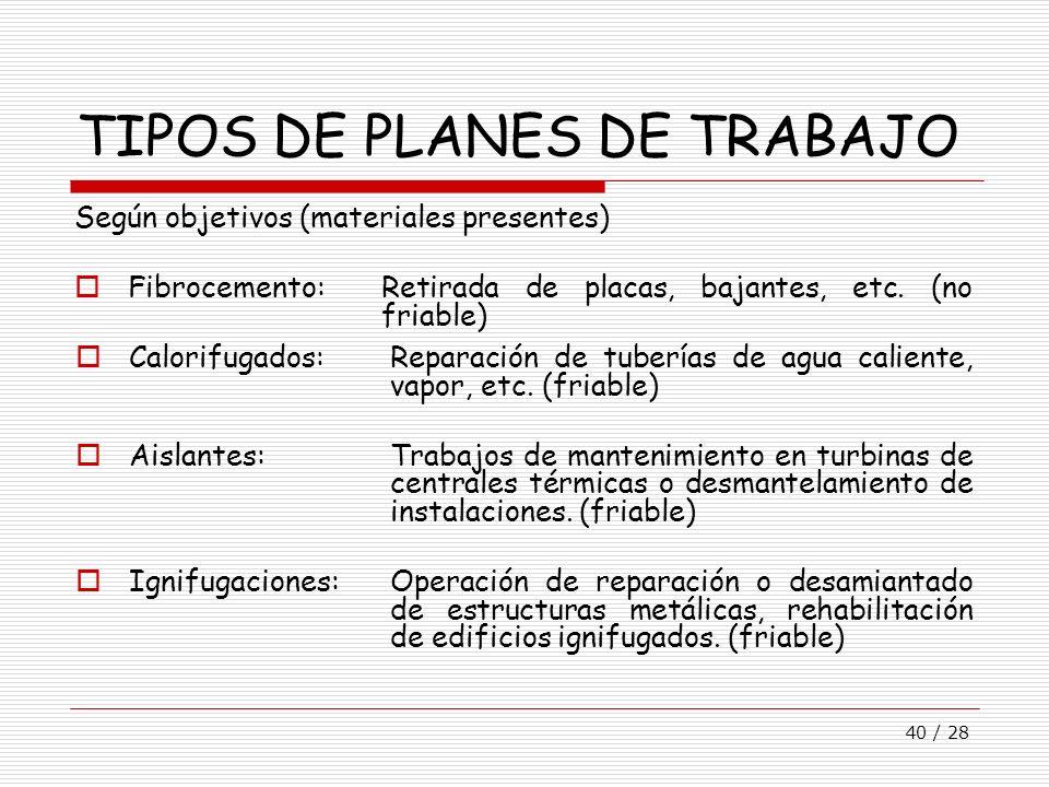 40 / 28 TIPOS DE PLANES DE TRABAJO Calorifugados:Reparación de tuberías de agua caliente, vapor, etc. (friable) Aislantes:Trabajos de mantenimiento en