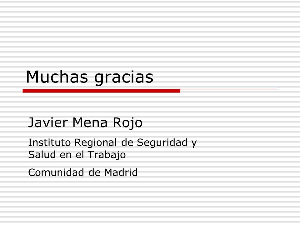Muchas gracias Javier Mena Rojo Instituto Regional de Seguridad y Salud en el Trabajo Comunidad de Madrid