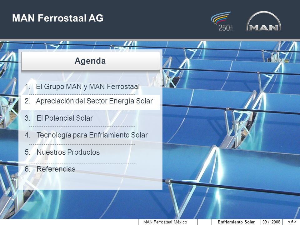 MAN Ferrostaal México Enfriamiento Solar 09 / 2008 Ventajas del Enfriamiento Solar comparado con el Enfriamiento convencional Sol como materia prima inagotable Ahorros de electricidad y gas natural Reducción de costos para enfriamiento Más independencia de incrementos en las tarifas de energía Ahorro de CO 2 : 2,500 kWh de enfriamiento solar producido ahorra 1 ton of CO 2 Recepción de posibles reintegros de impuestos e incentivos verdes Tecnología aplicable con infraestructura existente Flexible: combinación de vapor generado con el sol y vapor producido convencionalmente