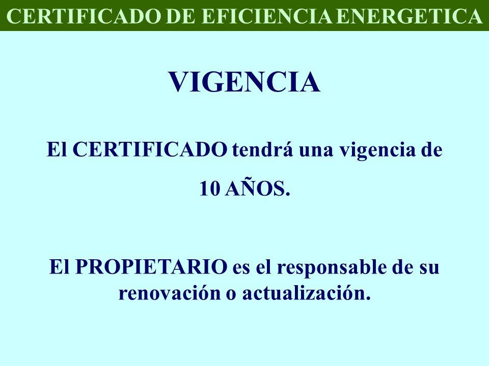 CERTIFICADO DE EFICIENCIA ENERGETICA VIGENCIA El CERTIFICADO tendrá una vigencia de 10 AÑOS. El PROPIETARIO es el responsable de su renovación o actua