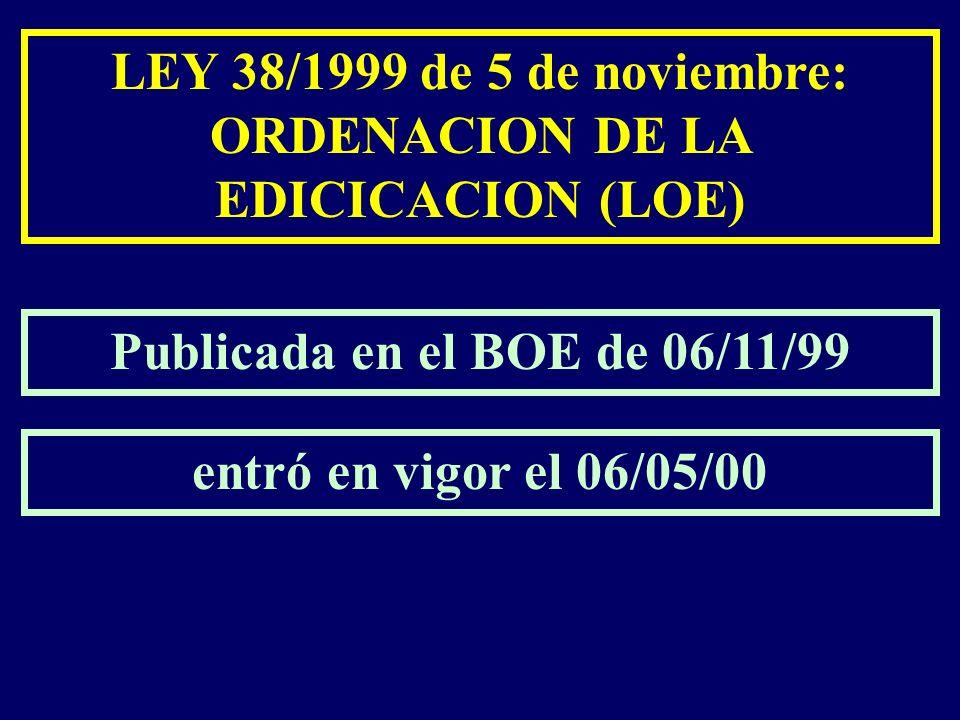 Publicada en el BOE de 06/11/99 entró en vigor el 06/05/00 LEY 38/1999 de 5 de noviembre: ORDENACION DE LA EDICICACION (LOE)
