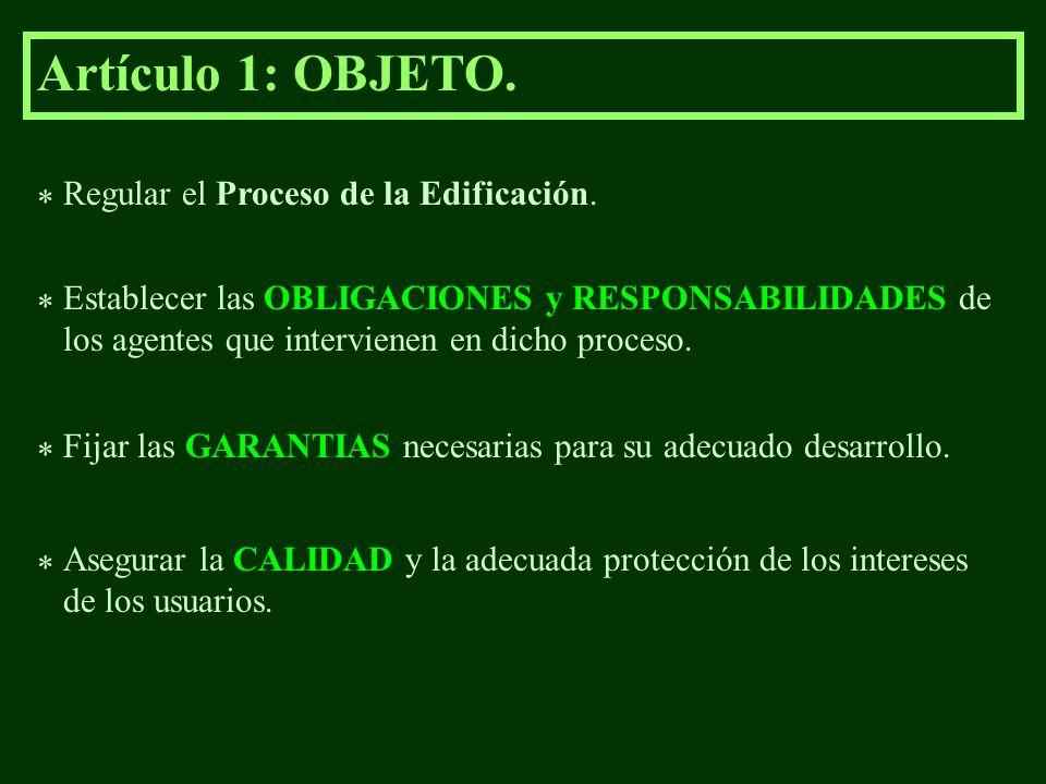 Artículo 1: OBJETO. * Regular el Proceso de la Edificación. * Establecer las OBLIGACIONES y RESPONSABILIDADES de los agentes que intervienen en dicho