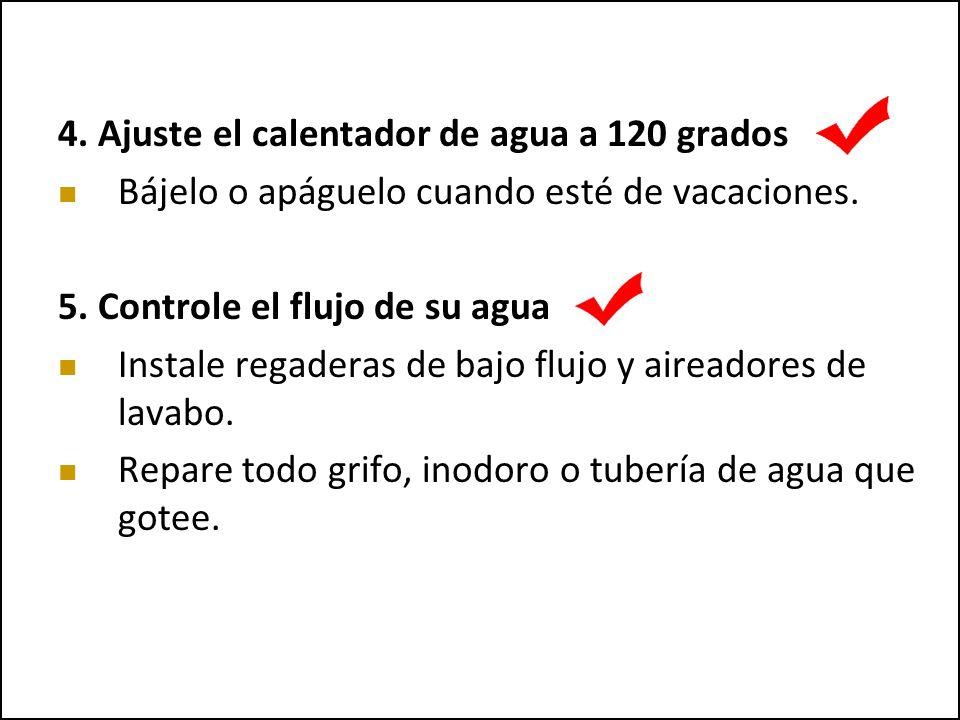4. Ajuste el calentador de agua a 120 grados Bájelo o apáguelo cuando esté de vacaciones. 5. Controle el flujo de su agua Instale regaderas de bajo fl