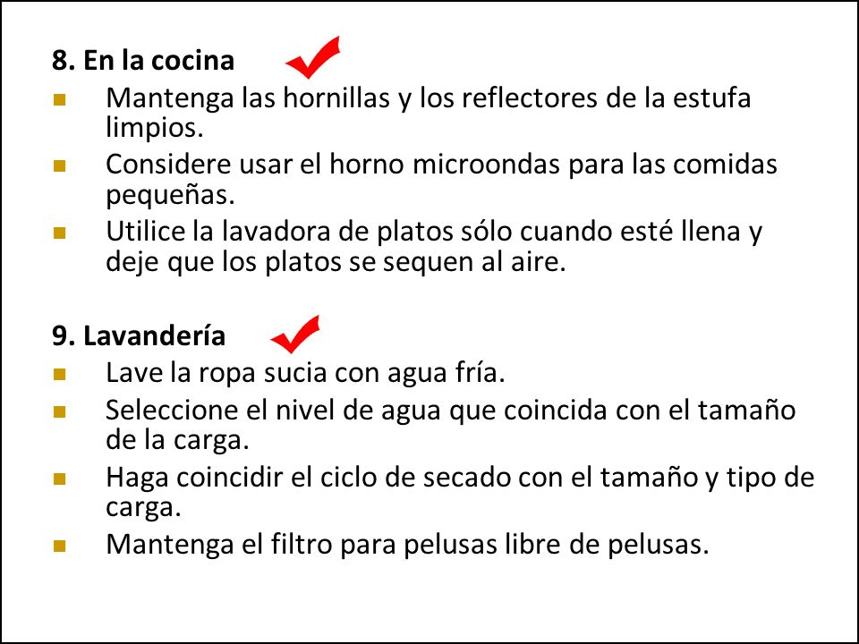 8. En la cocina Mantenga las hornillas y los reflectores de la estufa limpios. Considere usar el horno microondas para las comidas pequeñas. Utilice l