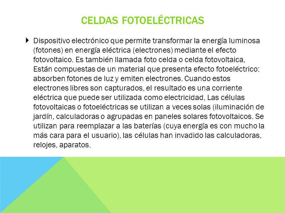 CELDAS FOTOELÉCTRICAS Dispositivo electrónico que permite transformar la energía luminosa (fotones) en energía eléctrica (electrones) mediante el efecto fotovoltaico.