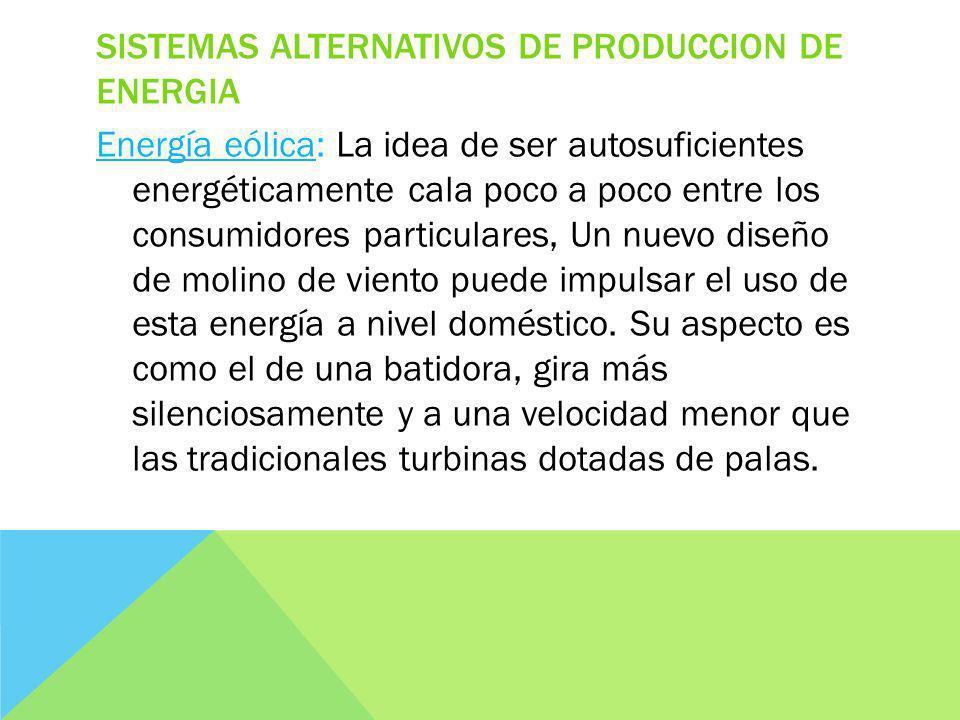 SISTEMAS ALTERNATIVOS DE PRODUCCION DE ENERGIA Energía eólica: La idea de ser autosuficientes energéticamente cala poco a poco entre los consumidores particulares, Un nuevo diseño de molino de viento puede impulsar el uso de esta energía a nivel doméstico.