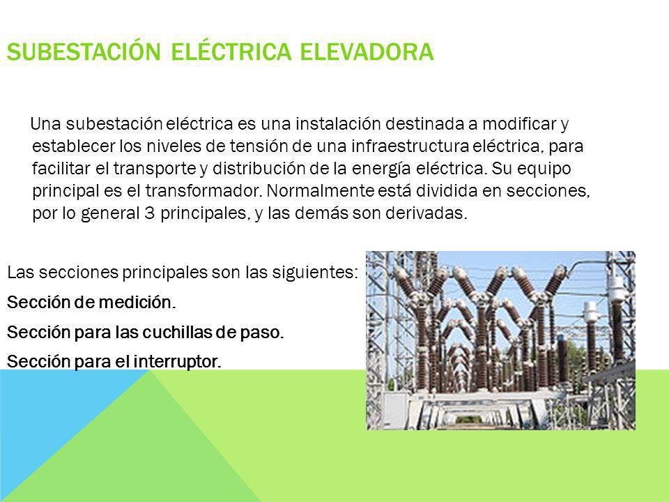 SUBESTACIÓN ELÉCTRICA ELEVADORA Una subestación eléctrica es una instalación destinada a modificar y establecer los niveles de tensión de una infraestructura eléctrica, para facilitar el transporte y distribución de la energía eléctrica.