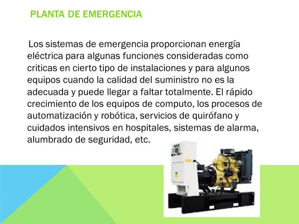 PLANTA DE EMERGENCIA Los sistemas de emergencia proporcionan energía eléctrica para algunas funciones consideradas como criticas en cierto tipo de instalaciones y para algunos equipos cuando la calidad del suministro no es la adecuada y puede llegar a faltar totalmente.