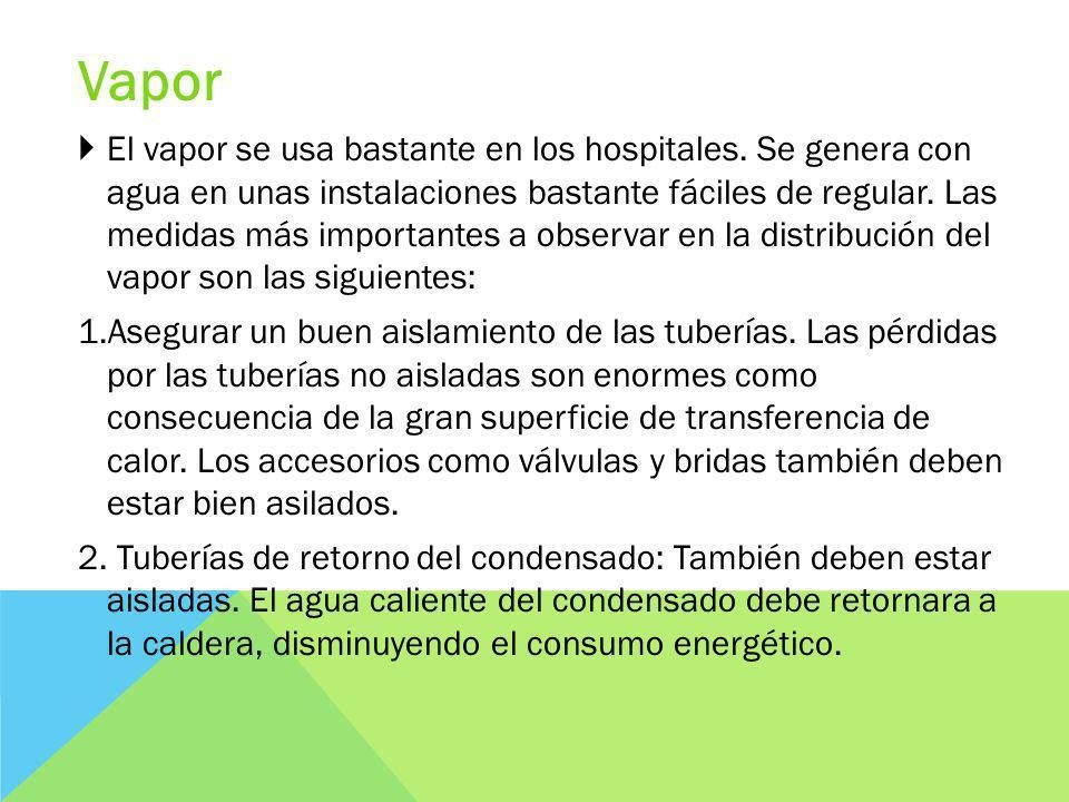 Vapor El vapor se usa bastante en los hospitales. Se genera con agua en unas instalaciones bastante fáciles de regular. Las medidas más importantes a