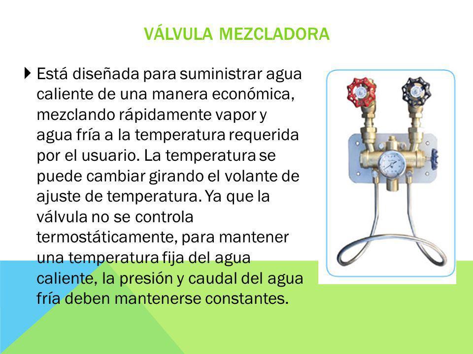 VÁLVULA MEZCLADORA Está diseñada para suministrar agua caliente de una manera económica, mezclando rápidamente vapor y agua fría a la temperatura requerida por el usuario.