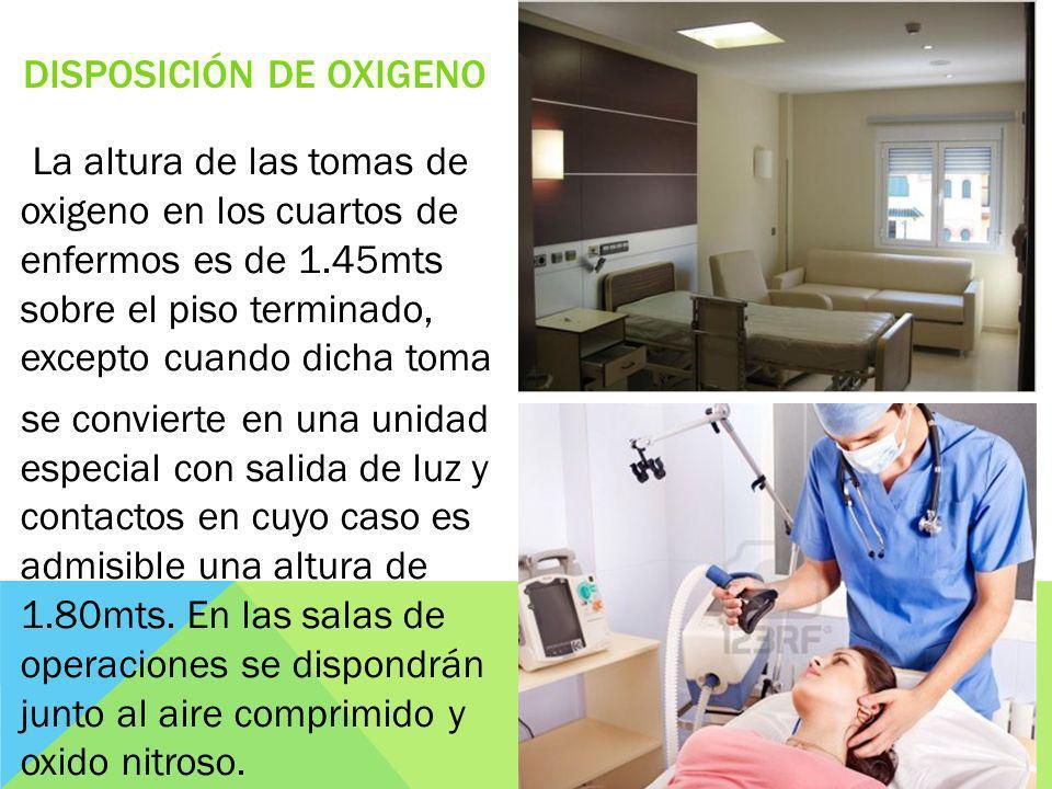 DISPOSICIÓN DE OXIGENO La altura de las tomas de oxigeno en los cuartos de enfermos es de 1.45mts sobre el piso terminado, excepto cuando dicha toma s