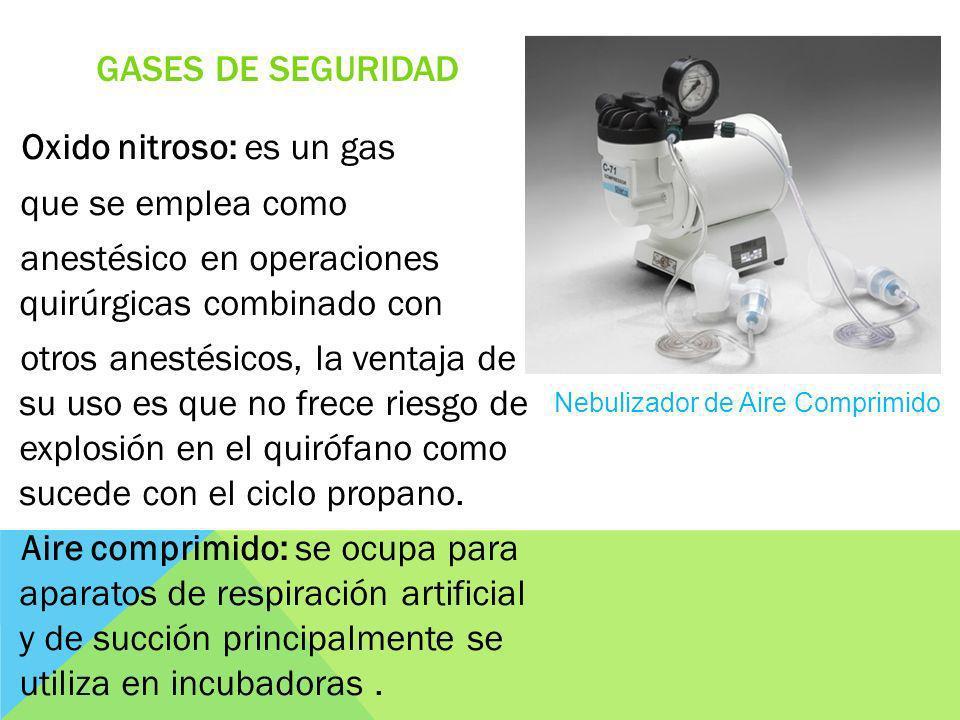 GASES DE SEGURIDAD Oxido nitroso: es un gas que se emplea como anestésico en operaciones quirúrgicas combinado con otros anestésicos, la ventaja de su uso es que no frece riesgo de explosión en el quirófano como sucede con el ciclo propano.