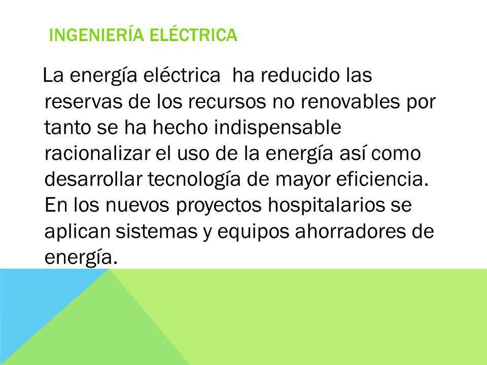 INGENIERÍA ELÉCTRICA La energía eléctrica ha reducido las reservas de los recursos no renovables por tanto se ha hecho indispensable racionalizar el uso de la energía así como desarrollar tecnología de mayor eficiencia.